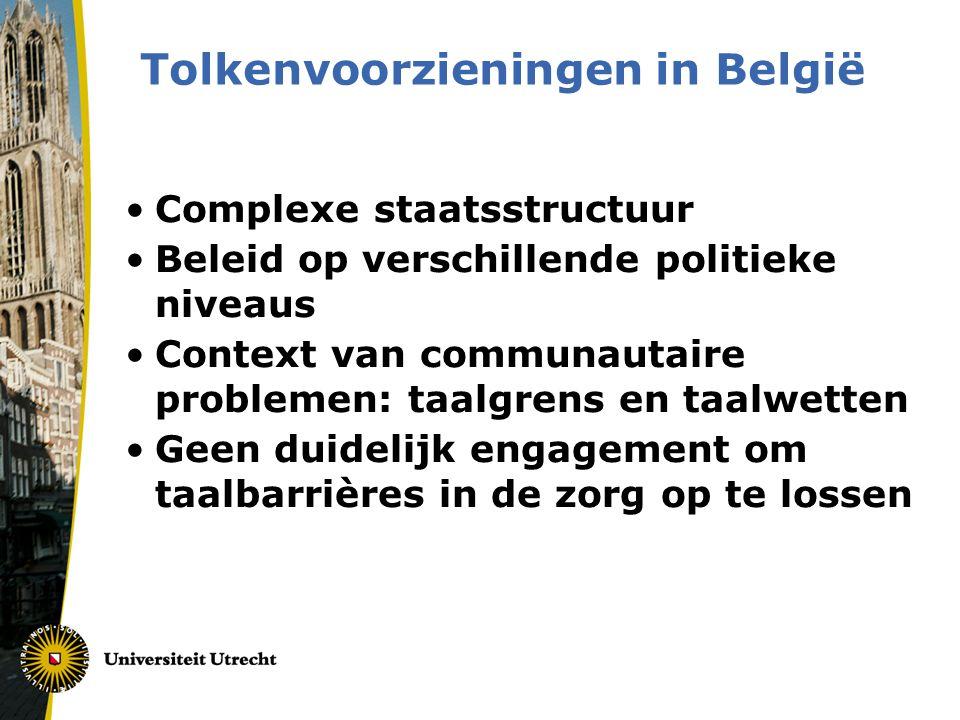 Tolkenvoorzieningen in België •Complexe staatsstructuur •Beleid op verschillende politieke niveaus •Context van communautaire problemen: taalgrens en taalwetten •Geen duidelijk engagement om taalbarrières in de zorg op te lossen