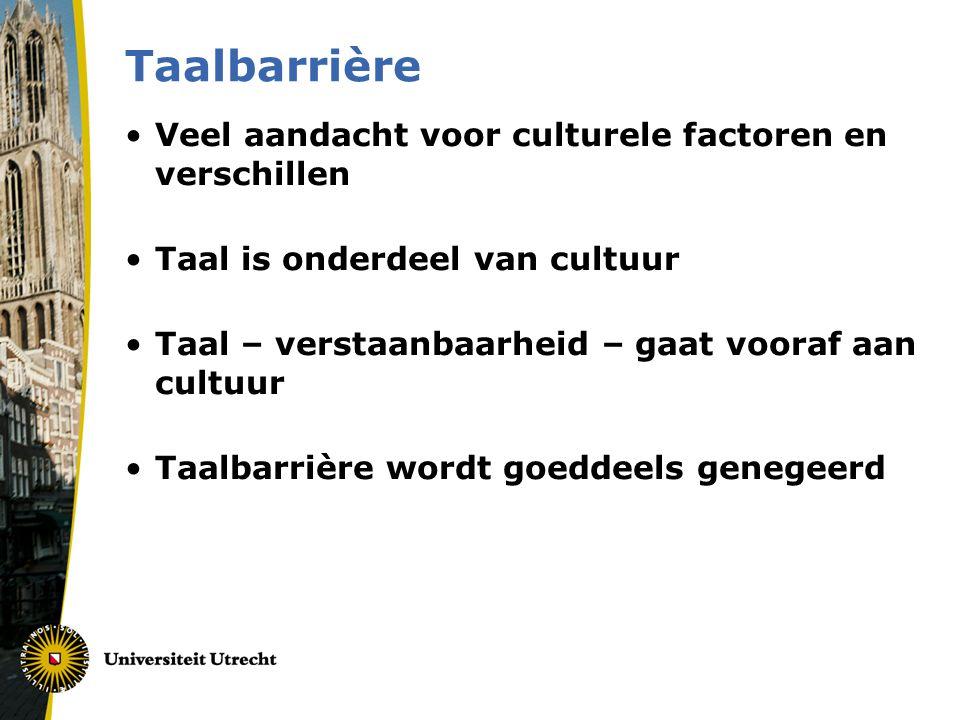 Taalbarrière •Veel aandacht voor culturele factoren en verschillen •Taal is onderdeel van cultuur •Taal – verstaanbaarheid – gaat vooraf aan cultuur •Taalbarrière wordt goeddeels genegeerd