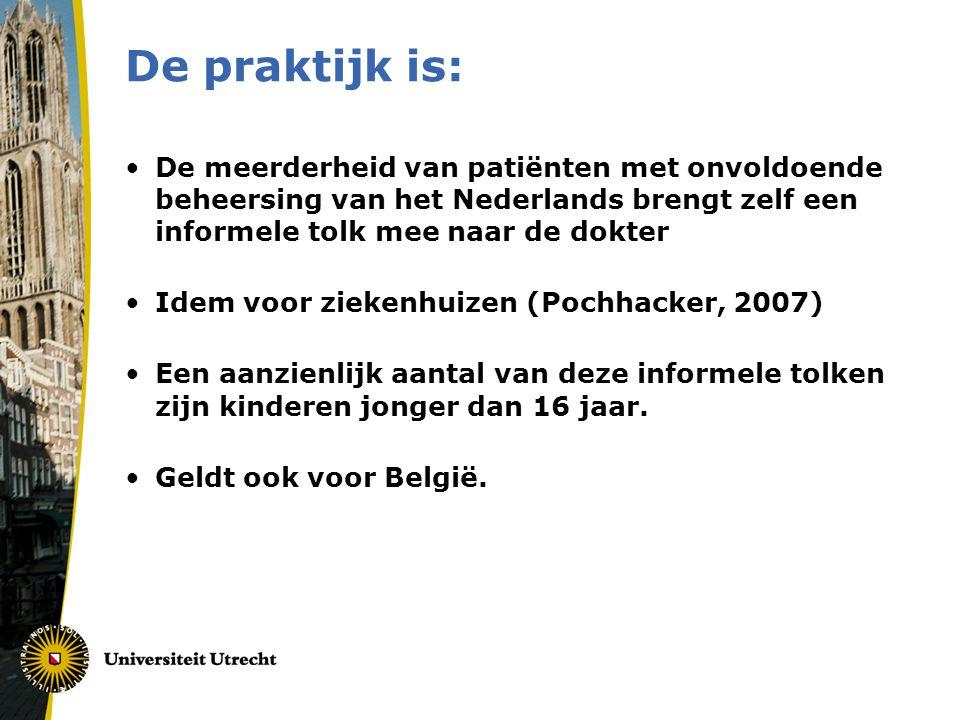 De praktijk is: •De meerderheid van patiënten met onvoldoende beheersing van het Nederlands brengt zelf een informele tolk mee naar de dokter •Idem voor ziekenhuizen (Pochhacker, 2007) •Een aanzienlijk aantal van deze informele tolken zijn kinderen jonger dan 16 jaar.