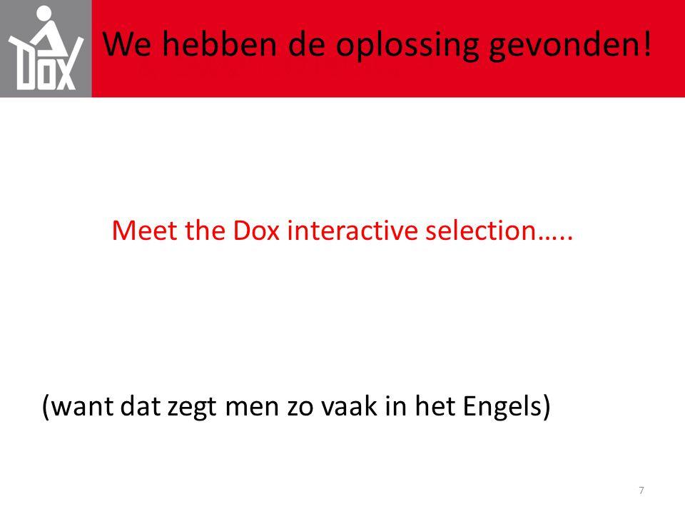 7 We hebben de oplossing gevonden! Meet the Dox interactive selection….. (want dat zegt men zo vaak in het Engels)