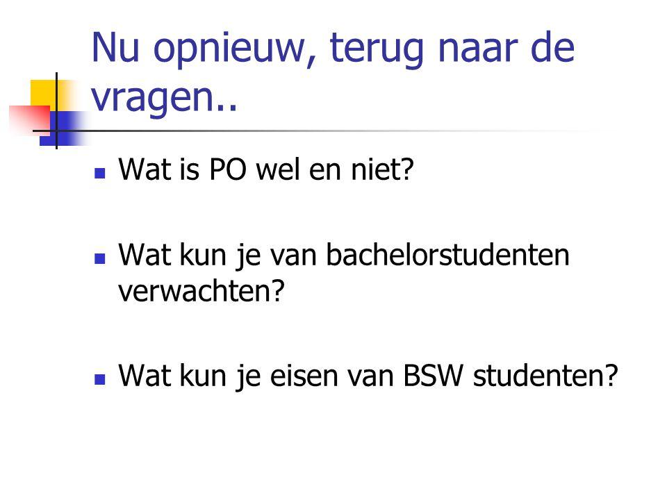 Nu opnieuw, terug naar de vragen..  Wat is PO wel en niet?  Wat kun je van bachelorstudenten verwachten?  Wat kun je eisen van BSW studenten?