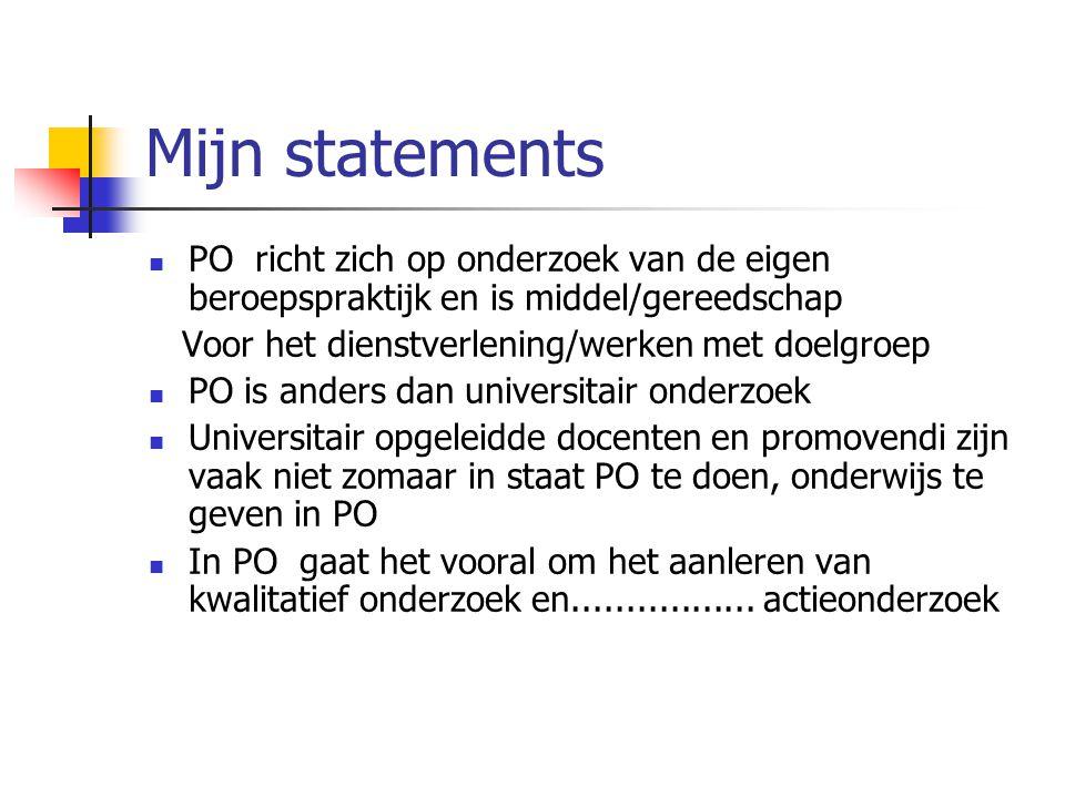 Mijn statements  PO richt zich op onderzoek van de eigen beroepspraktijk en is middel/gereedschap Voor het dienstverlening/werken met doelgroep  PO