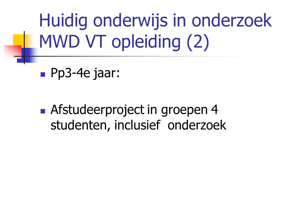 Huidig onderwijs in onderzoek MWD VT opleiding (2)  Pp3-4e jaar:  Afstudeerproject in groepen 4 studenten, inclusief onderzoek