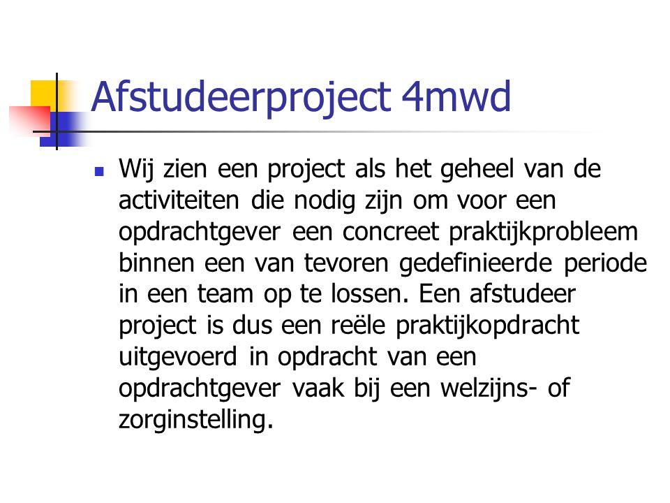 Afstudeerproject 4mwd  Wij zien een project als het geheel van de activiteiten die nodig zijn om voor een opdrachtgever een concreet praktijkprobleem
