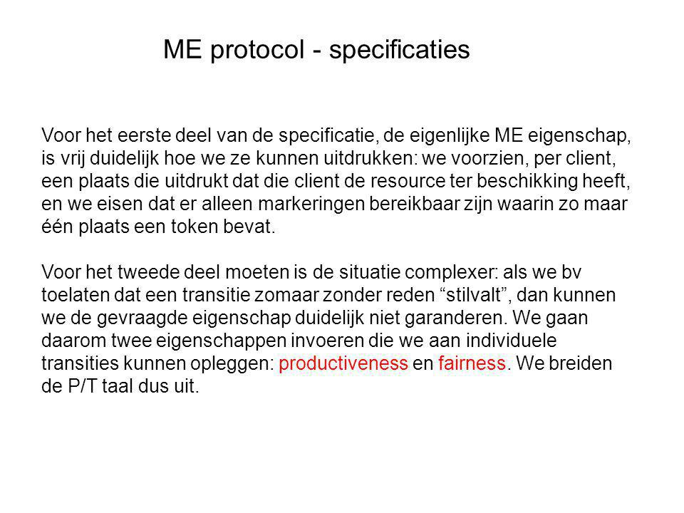 ME protocol - specificaties Voor het eerste deel van de specificatie, de eigenlijke ME eigenschap, is vrij duidelijk hoe we ze kunnen uitdrukken: we voorzien, per client, een plaats die uitdrukt dat die client de resource ter beschikking heeft, en we eisen dat er alleen markeringen bereikbaar zijn waarin zo maar één plaats een token bevat.