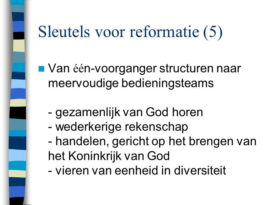 Sleutels voor reformatie (5)  Van éé n-voorganger structuren naar meervoudige bedieningsteams - gezamenlijk van God horen - wederkerige rekenschap - handelen, gericht op het brengen van het Koninkrijk van God - vieren van eenheid in diversiteit