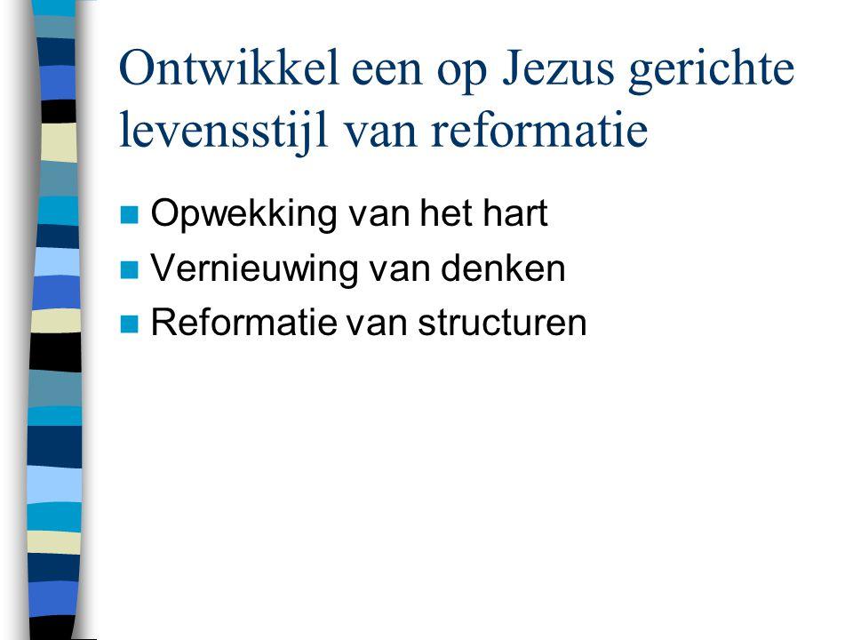 Ontwikkel een op Jezus gerichte levensstijl van reformatie  Opwekking van het hart  Vernieuwing van denken  Reformatie van structuren
