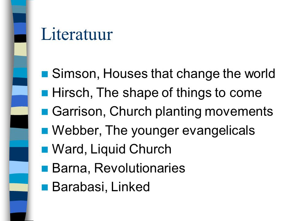 Literatuur  Simson, Houses that change the world  Hirsch, The shape of things to come  Garrison, Church planting movements  Webber, The younger ev