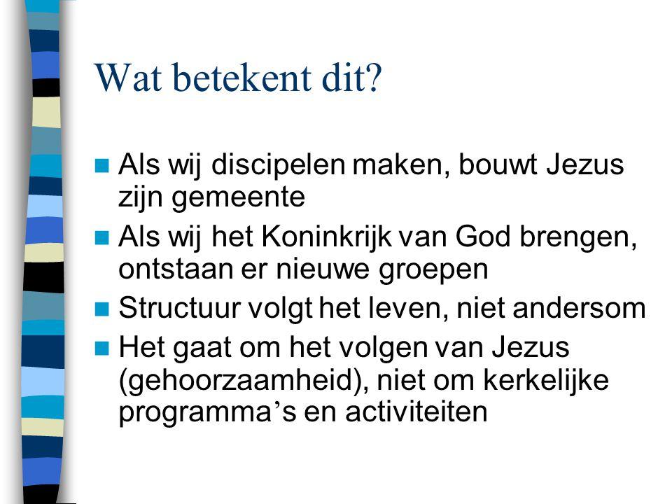 Wat betekent dit?  Als wij discipelen maken, bouwt Jezus zijn gemeente  Als wij het Koninkrijk van God brengen, ontstaan er nieuwe groepen  Structu