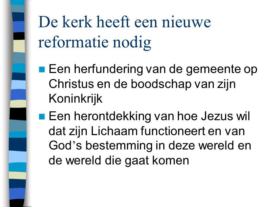 De kerk heeft een nieuwe reformatie nodig  Een herfundering van de gemeente op Christus en de boodschap van zijn Koninkrijk  Een herontdekking van h