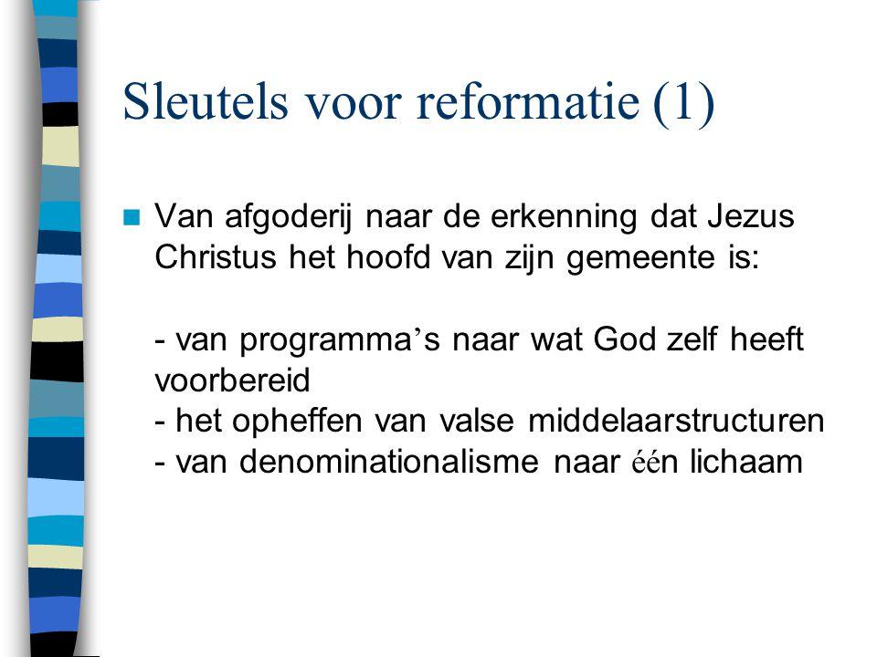 Sleutels voor reformatie (1)  Van afgoderij naar de erkenning dat Jezus Christus het hoofd van zijn gemeente is: - van programma ' s naar wat God zelf heeft voorbereid - het opheffen van valse middelaarstructuren - van denominationalisme naar éé n lichaam