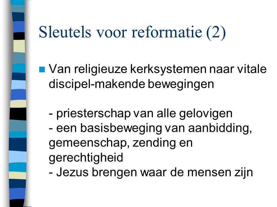 Sleutels voor reformatie (2)  Van religieuze kerksystemen naar vitale discipel-makende bewegingen - priesterschap van alle gelovigen - een basisbeweging van aanbidding, gemeenschap, zending en gerechtigheid - Jezus brengen waar de mensen zijn