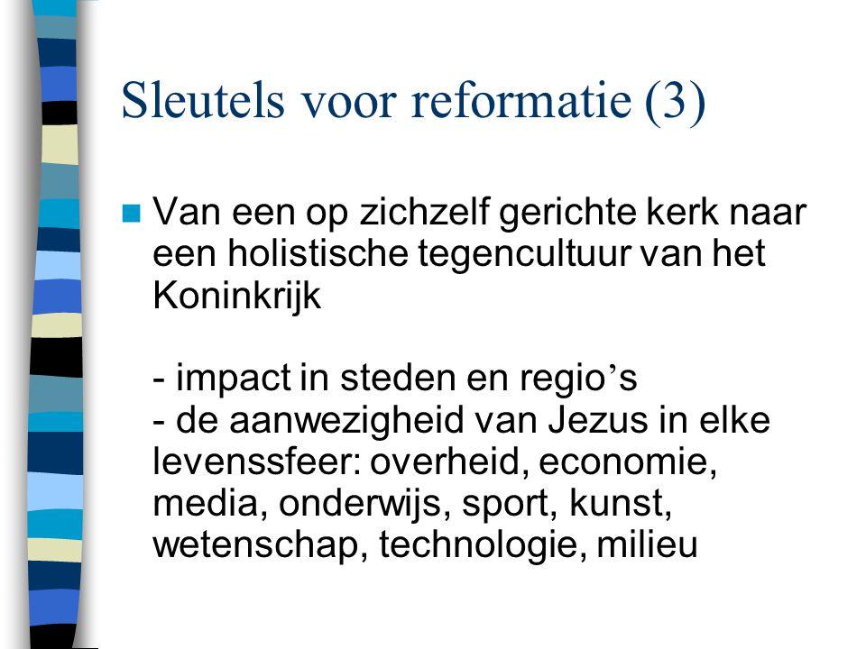 Sleutels voor reformatie (3)  Van een op zichzelf gerichte kerk naar een holistische tegencultuur van het Koninkrijk - impact in steden en regio ' s - de aanwezigheid van Jezus in elke levenssfeer: overheid, economie, media, onderwijs, sport, kunst, wetenschap, technologie, milieu
