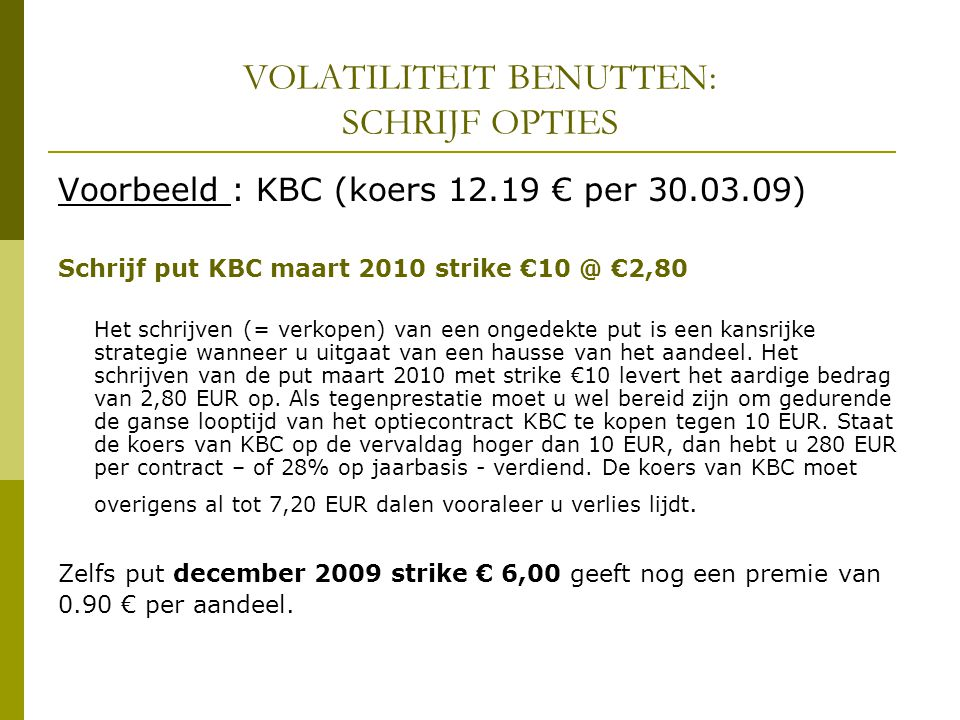 VOLATILITEIT BENUTTEN: SCHRIJF OPTIES Voorbeeld : KBC (koers 12.19 € per 30.03.09) Schrijf put KBC maart 2010 strike €10 @ €2,80 Het schrijven (= verkopen) van een ongedekte put is een kansrijke strategie wanneer u uitgaat van een hausse van het aandeel.