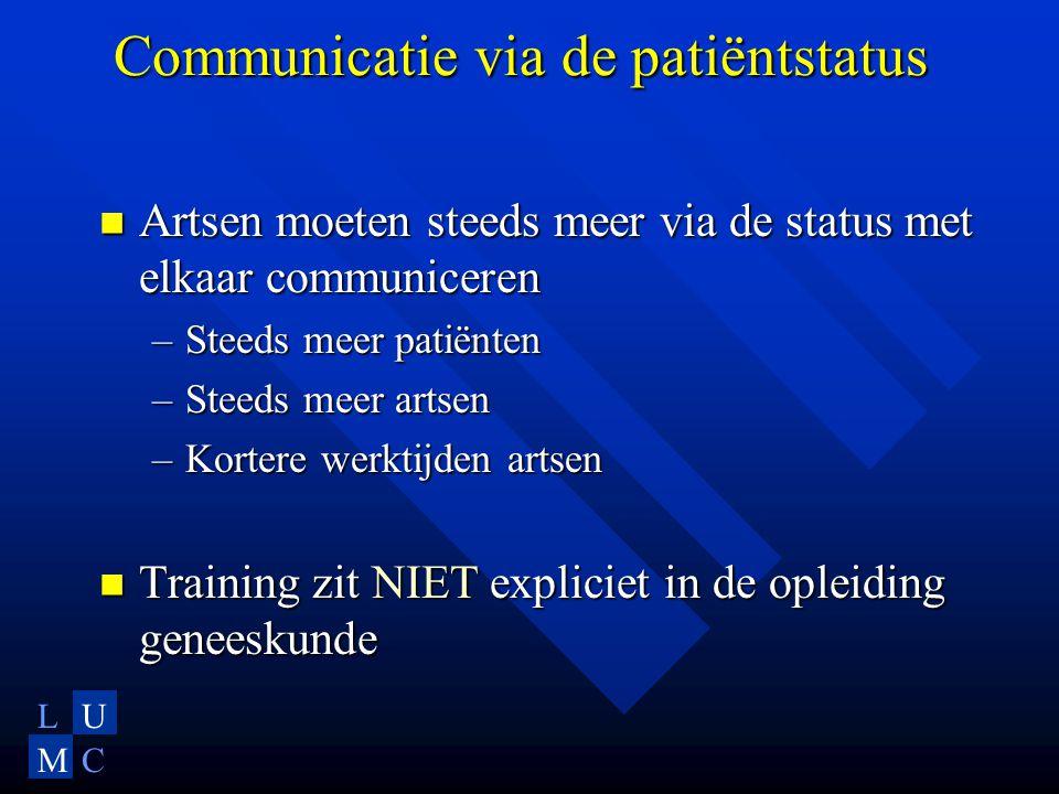 LU MC Communicatie via de patiëntstatus  Artsen moeten steeds meer via de status met elkaar communiceren –Steeds meer patiënten –Steeds meer artsen –Kortere werktijden artsen  Training zit NIET expliciet in de opleiding geneeskunde