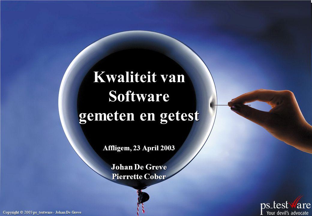 Copyright © 2003 ps_testware - Johan De Greve Kwaliteit van Software gemeten en getest Affligem, 23 April 2003 Johan De Greve Pierrette Cober