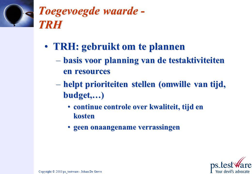 Copyright © 2003 ps_testware - Johan De Greve Toegevoegde waarde - TRH •TRH: gebruikt om te plannen –basis voor planning van de testaktiviteiten en re