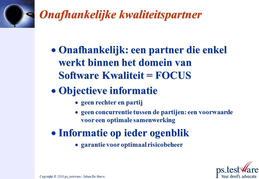 Copyright © 2003 ps_testware - Johan De Greve Onafhankelijke kwaliteitspartner  Onafhankelijk: een partner die enkel werkt binnen het domein van Soft