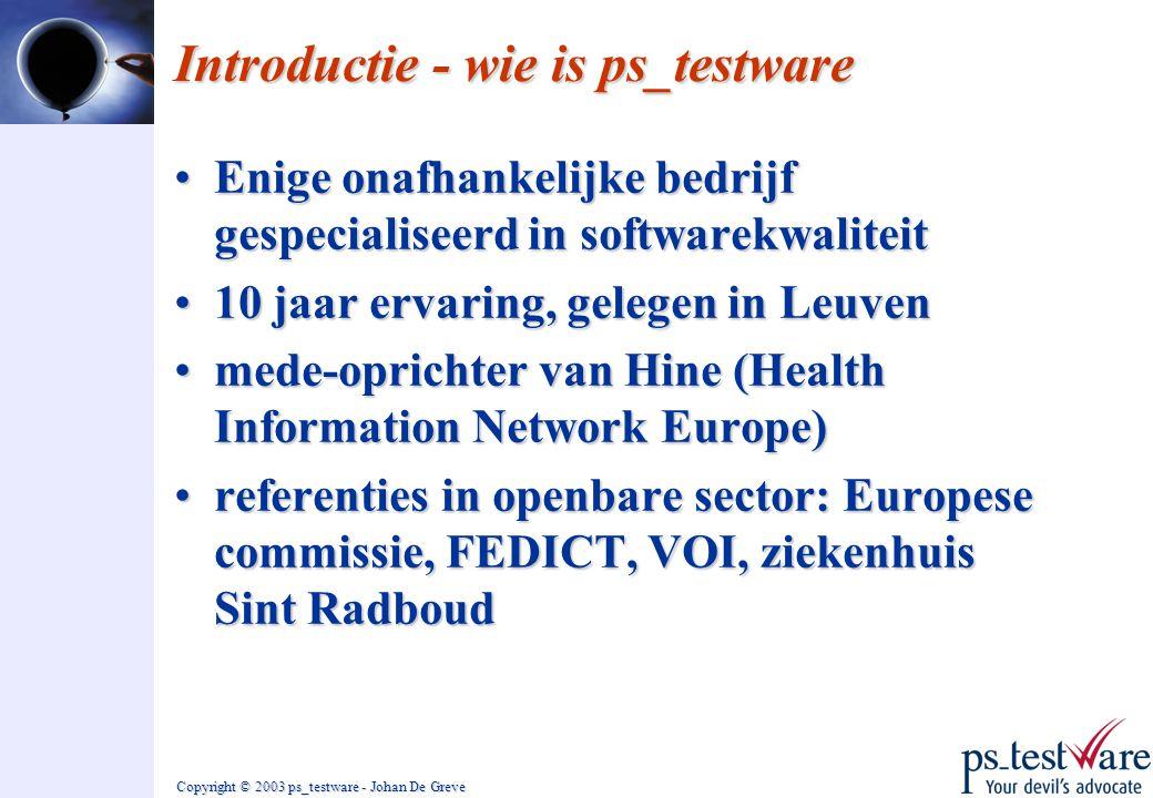 Copyright © 2003 ps_testware - Johan De Greve Introductie - wie is ps_testware •Enige onafhankelijke bedrijf gespecialiseerd in softwarekwaliteit •10