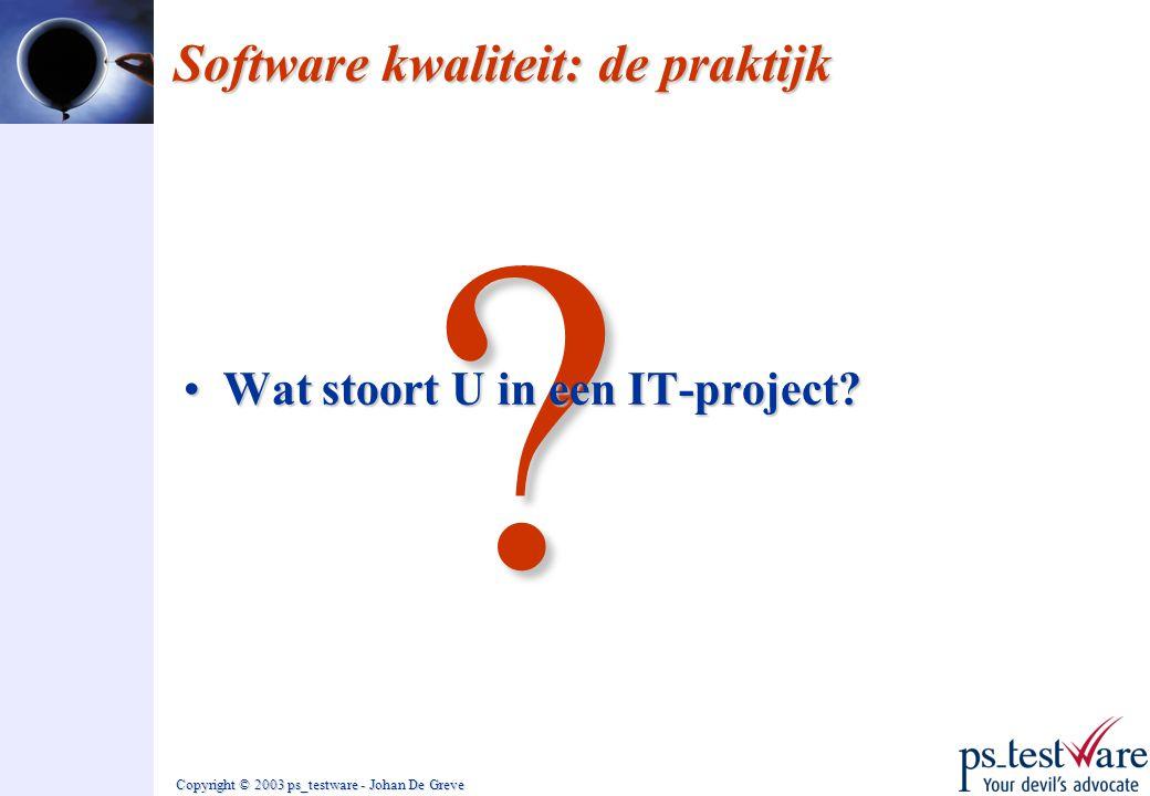 Copyright © 2003 ps_testware - Johan De Greve ? Software kwaliteit: de praktijk •Wat stoort U in een IT-project?