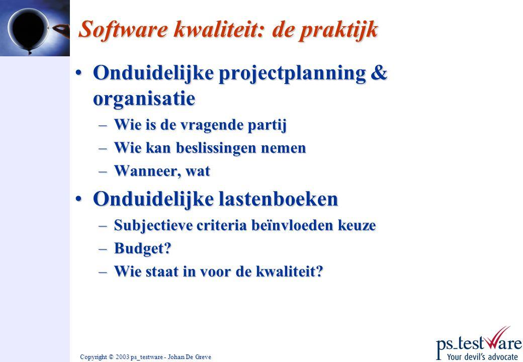 Copyright © 2003 ps_testware - Johan De Greve Software kwaliteit: de praktijk •Onduidelijke projectplanning & organisatie –Wie is de vragende partij –