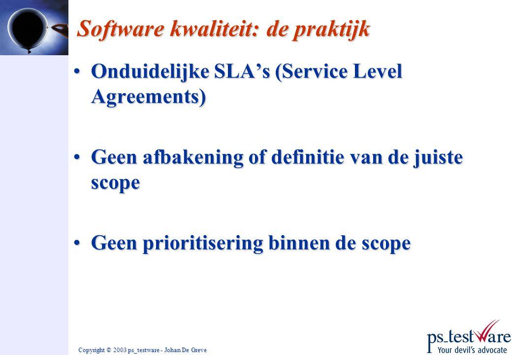 Copyright © 2003 ps_testware - Johan De Greve Software kwaliteit: de praktijk •Onduidelijke SLA's (Service Level Agreements) •Geen afbakening of defin