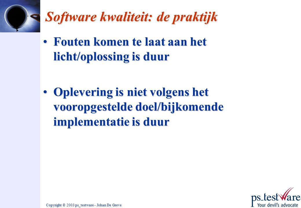 Copyright © 2003 ps_testware - Johan De Greve Software kwaliteit: de praktijk •Fouten komen te laat aan het licht/oplossing is duur •Oplevering is nie