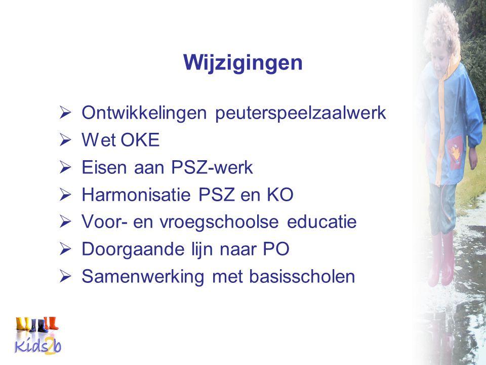 Wijzigingen  Ontwikkelingen peuterspeelzaalwerk  Wet OKE  Eisen aan PSZ-werk  Harmonisatie PSZ en KO  Voor- en vroegschoolse educatie  Doorgaande lijn naar PO  Samenwerking met basisscholen