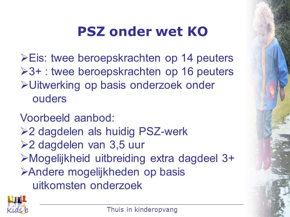 Thuis in kinderopvang PSZ onder wet KO  Eis: twee beroepskrachten op 14 peuters  3+ : twee beroepskrachten op 16 peuters  Uitwerking op basis onder