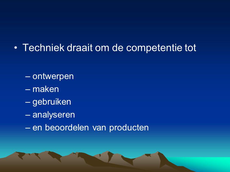 •Techniek draait om de competentie tot –ontwerpen –maken –gebruiken –analyseren –en beoordelen van producten