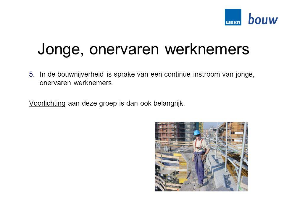 Jonge, onervaren werknemers 5.In de bouwnijverheid is sprake van een continue instroom van jonge, onervaren werknemers. Voorlichting aan deze groep is