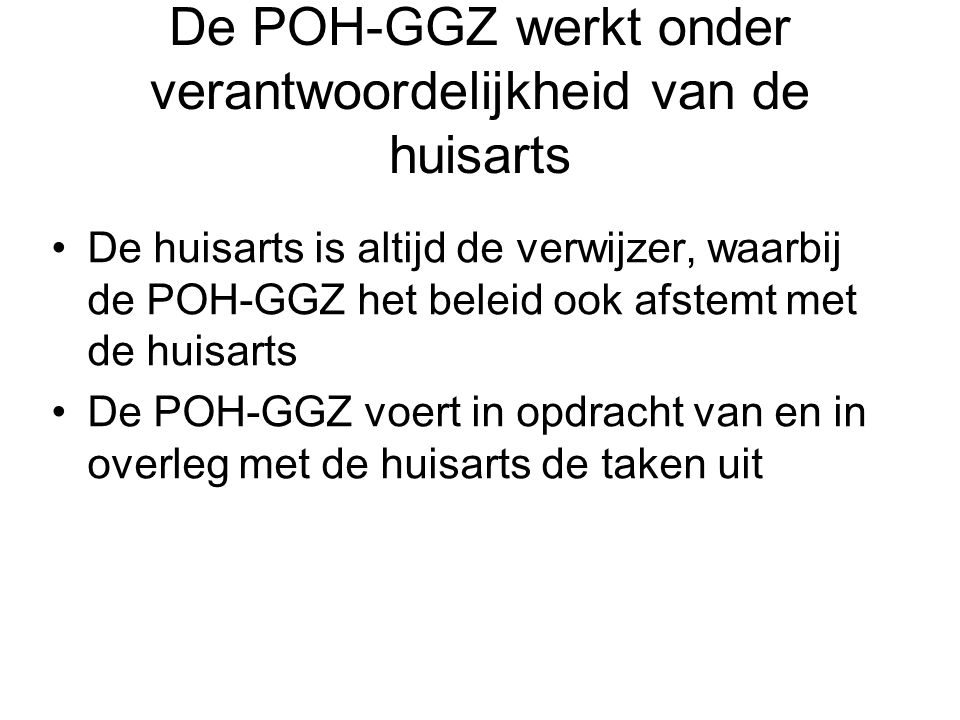 De POH-GGZ werkt onder verantwoordelijkheid van de huisarts •De huisarts is altijd de verwijzer, waarbij de POH-GGZ het beleid ook afstemt met de huis