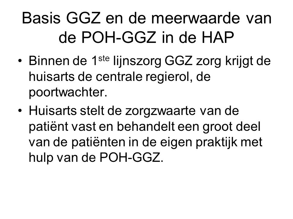 Basis GGZ en de meerwaarde van de POH-GGZ in de HAP •Binnen de 1 ste lijnszorg GGZ zorg krijgt de huisarts de centrale regierol, de poortwachter. •Hui