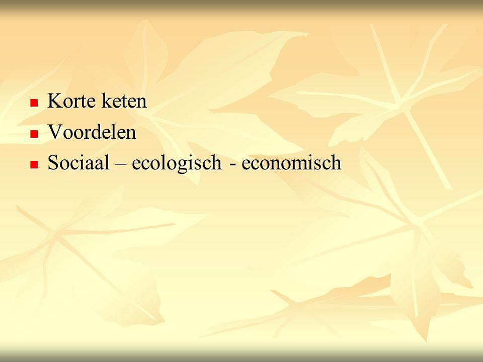  Korte keten  Voordelen  Sociaal – ecologisch - economisch