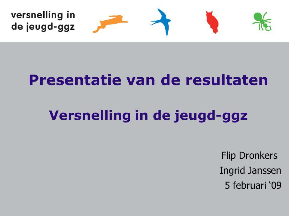 Presentatie van de resultaten Versnelling in de jeugd-ggz Flip Dronkers Ingrid Janssen 5 februari '09