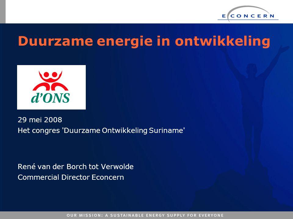 Duurzame energie in ontwikkeling 29 mei 2008 Het congres 'Duurzame Ontwikkeling Suriname' René van der Borch tot Verwolde Commercial Director Econcern