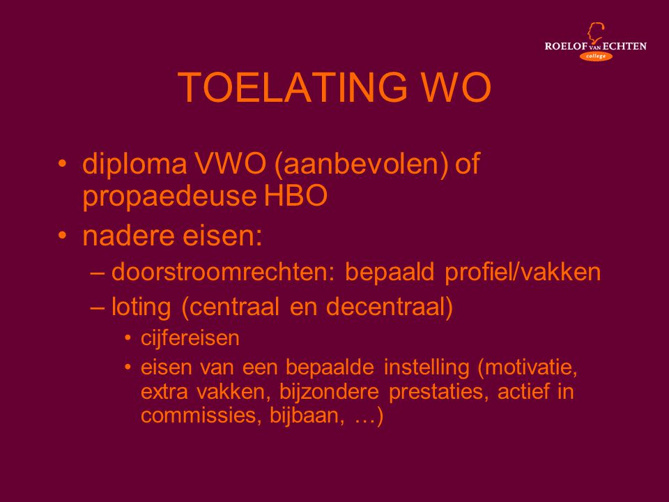 TOELATING WO •diploma VWO (aanbevolen) of propaedeuse HBO •nadere eisen: –doorstroomrechten: bepaald profiel/vakken –loting (centraal en decentraal) •