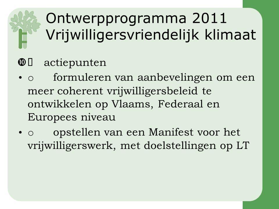 Ontwerpprogramma 2011 Vrijwilligersvriendelijk klimaat  actiepunten •o formuleren van aanbevelingen om een meer coherent vrijwilligersbeleid te ontwikkelen op Vlaams, Federaal en Europees niveau •o opstellen van een Manifest voor het vrijwilligerswerk, met doelstellingen op LT