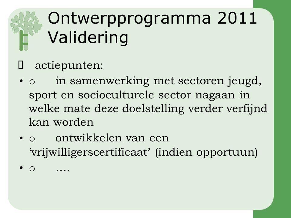 Ontwerpprogramma 2011 Validering  actiepunten: •o in samenwerking met sectoren jeugd, sport en socioculturele sector nagaan in welke mate deze doelstelling verder verfijnd kan worden •o ontwikkelen van een 'vrijwilligerscertificaat' (indien opportuun) •o ….