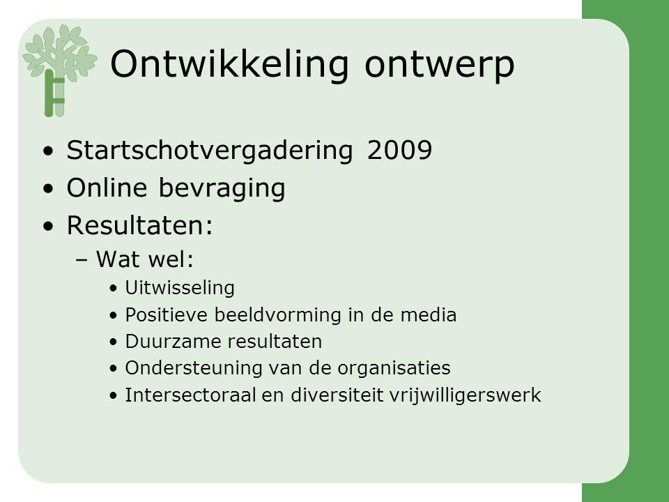 Ontwikkeling ontwerp •Startschotvergadering 2009 •Online bevraging •Resultaten: –Wat wel: •Uitwisseling •Positieve beeldvorming in de media •Duurzame resultaten •Ondersteuning van de organisaties •Intersectoraal en diversiteit vrijwilligerswerk