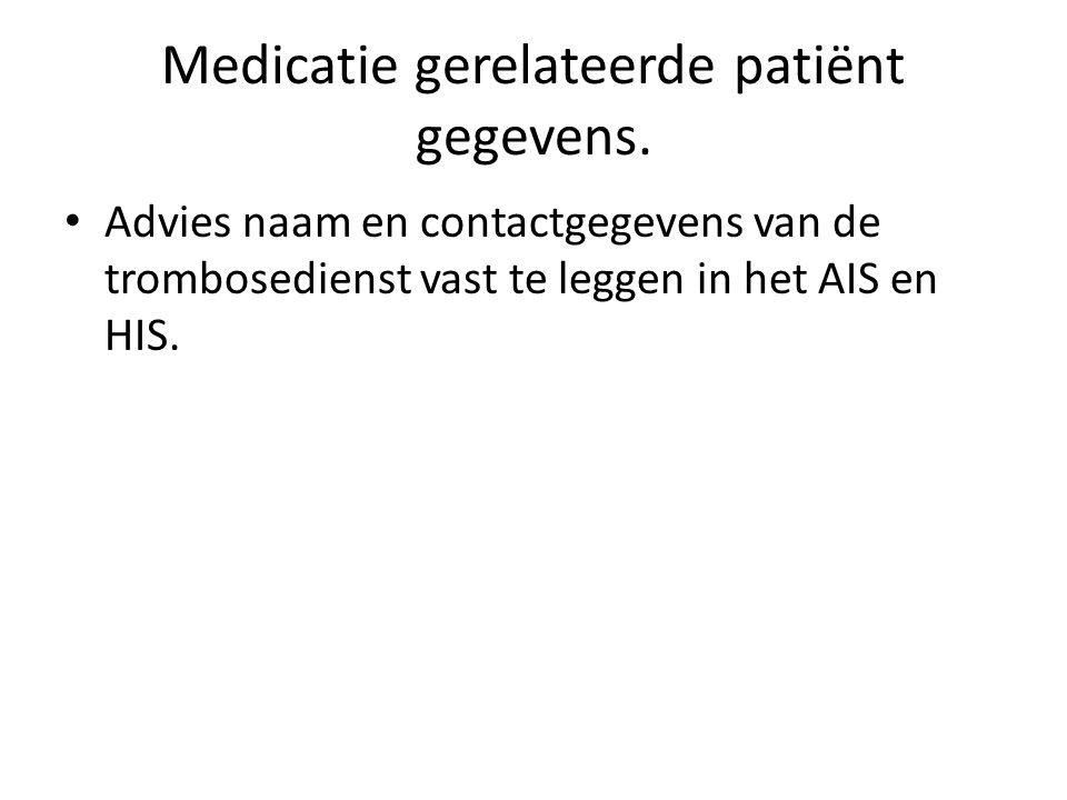 Medicatie gerelateerde patiënt gegevens. • Advies naam en contactgegevens van de trombosedienst vast te leggen in het AIS en HIS.