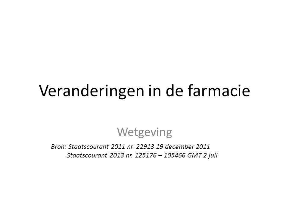 Veranderingen in de farmacie Wetgeving Bron: Staatscourant 2011 nr. 22913 19 december 2011 Staatscourant 2013 nr. 125176 – 105466 GMT 2 juli