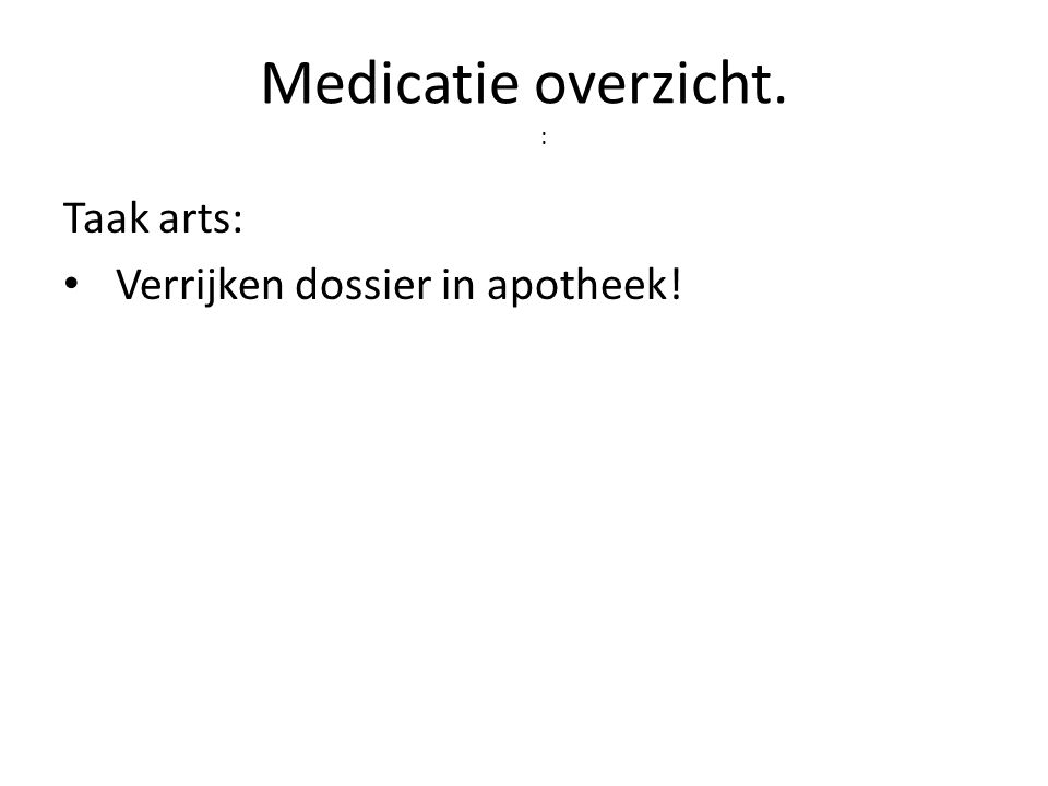 Medicatie overzicht. : Taak arts: • Verrijken dossier in apotheek!