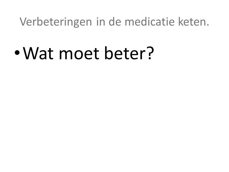 Verbeteringen in de medicatie keten. • Wat moet beter?