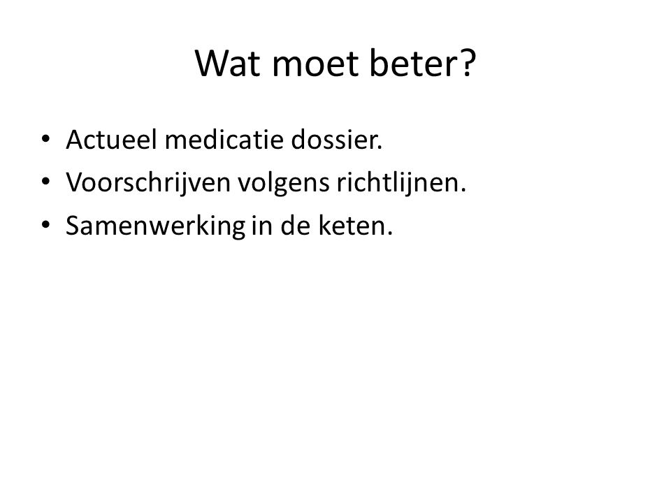 Wat moet beter? • Actueel medicatie dossier. • Voorschrijven volgens richtlijnen. • Samenwerking in de keten.