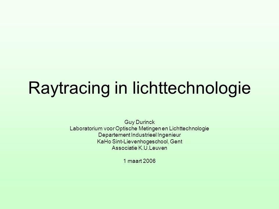 Raytracing in lichttechnologie Guy Durinck Laboratorium voor Optische Metingen en Lichttechnologie Departement Industrieel Ingenieur KaHo Sint-Lievenh