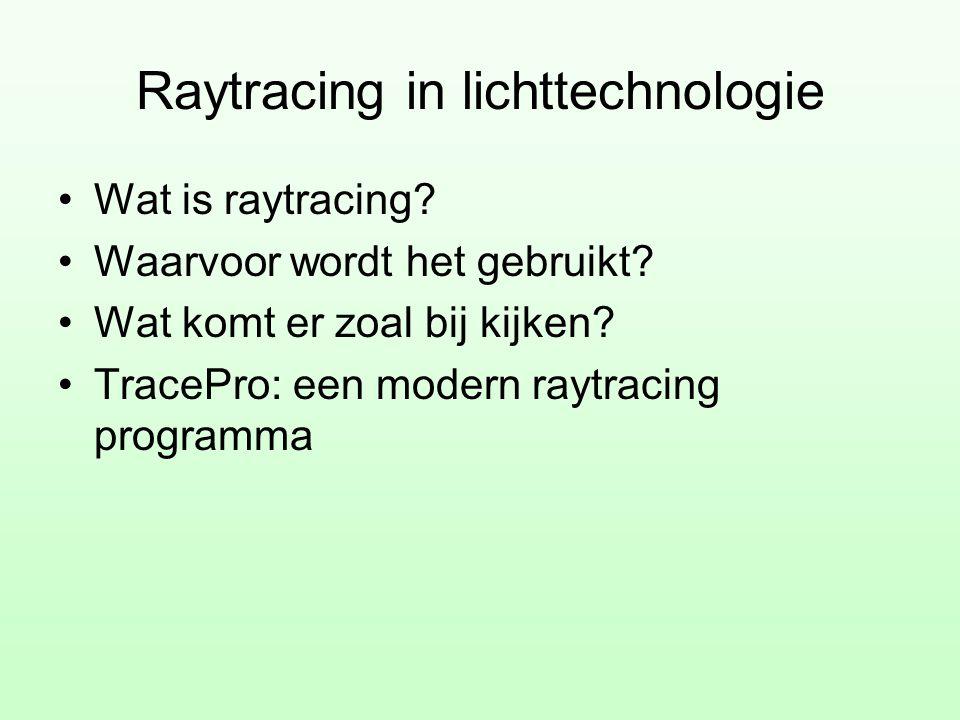 Raytracing in lichttechnologie •Wat is raytracing? •Waarvoor wordt het gebruikt? •Wat komt er zoal bij kijken? •TracePro: een modern raytracing progra