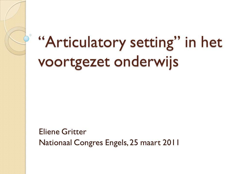 Articulatory setting in het voortgezet onderwijs Eliene Gritter Nationaal Congres Engels, 25 maart 2011