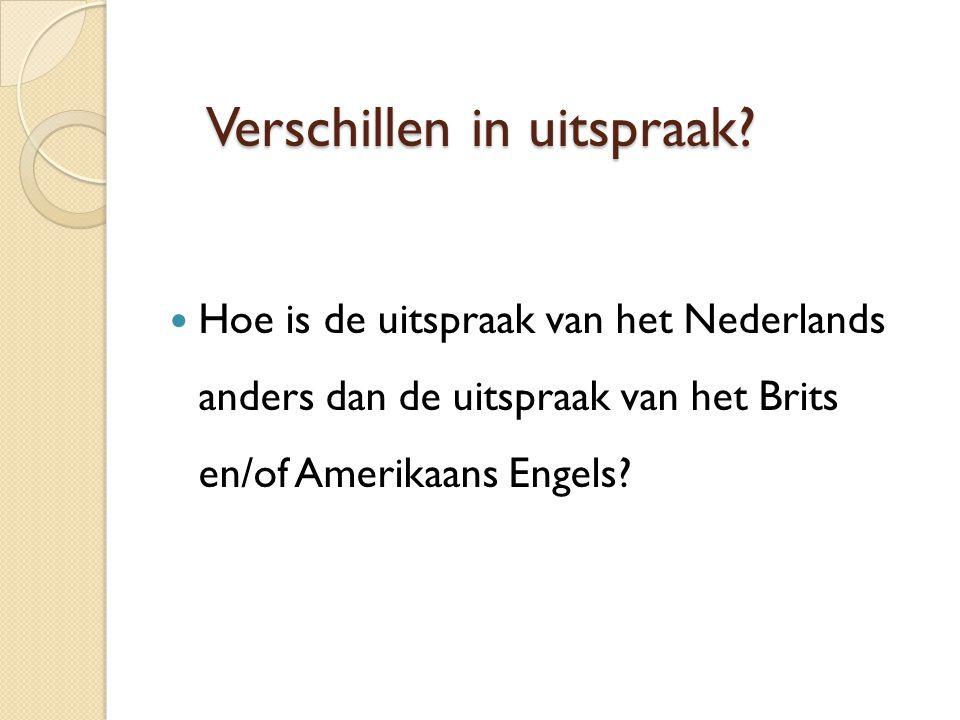 Een luisteroefening…  Luister en zoek de verschillen: ◦ Nederlands Nederlands ◦ Brits Engels Brits Engels ◦ Amerikaans Engels Amerikaans Engels