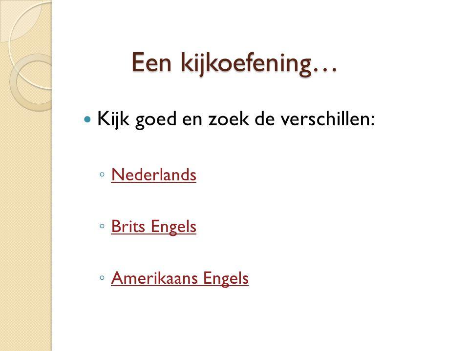 Een kijkoefening…  Kijk goed en zoek de verschillen: ◦ Nederlands Nederlands ◦ Brits Engels Brits Engels ◦ Amerikaans Engels Amerikaans Engels